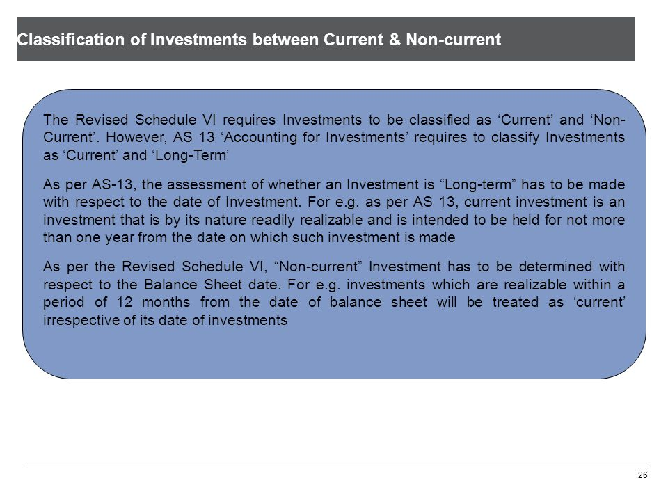 Classification of Investments between Current & Non-current 26 The Revised Schedule VI requires Investments to be classified as Current and Non- Curre