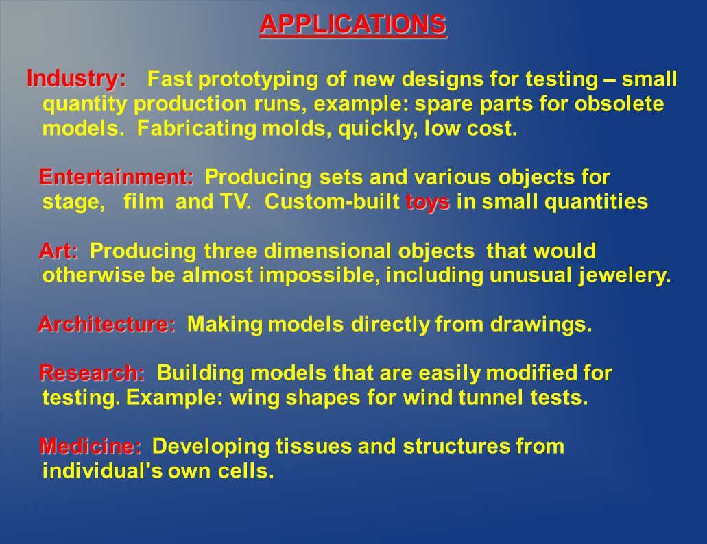 Industry: Industry: Fast prototyping of new designs for testing – small quantity production runs, example: spare parts for obsolete models.