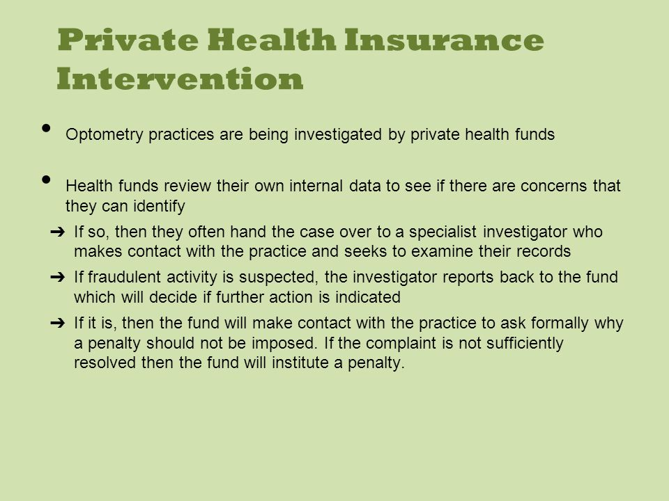 Private Health Insurance Intervention Optometry practices are being investigated by private health funds Health funds review their own internal data to see if there are concerns that they can identify If so, then they often hand the case over to a specialist investigator who makes contact with the practice and seeks to examine their records If fraudulent activity is suspected, the investigator reports back to the fund which will decide if further action is indicated If it is, then the fund will make contact with the practice to ask formally why a penalty should not be imposed.