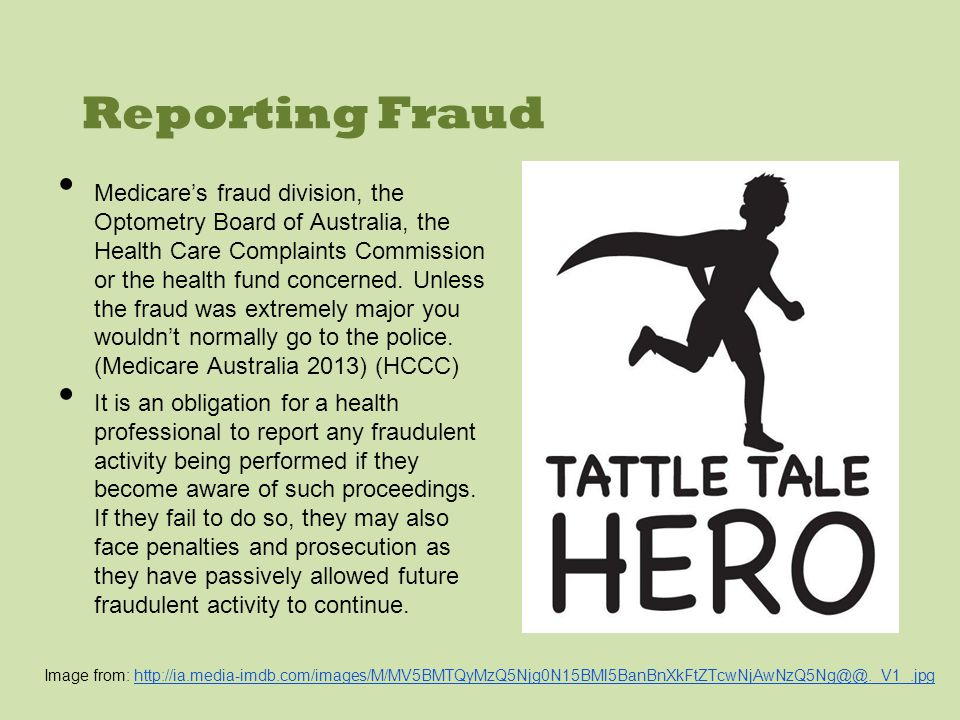 Reporting Fraud Medicares fraud division, the Optometry Board of Australia, the Health Care Complaints Commission or the health fund concerned.