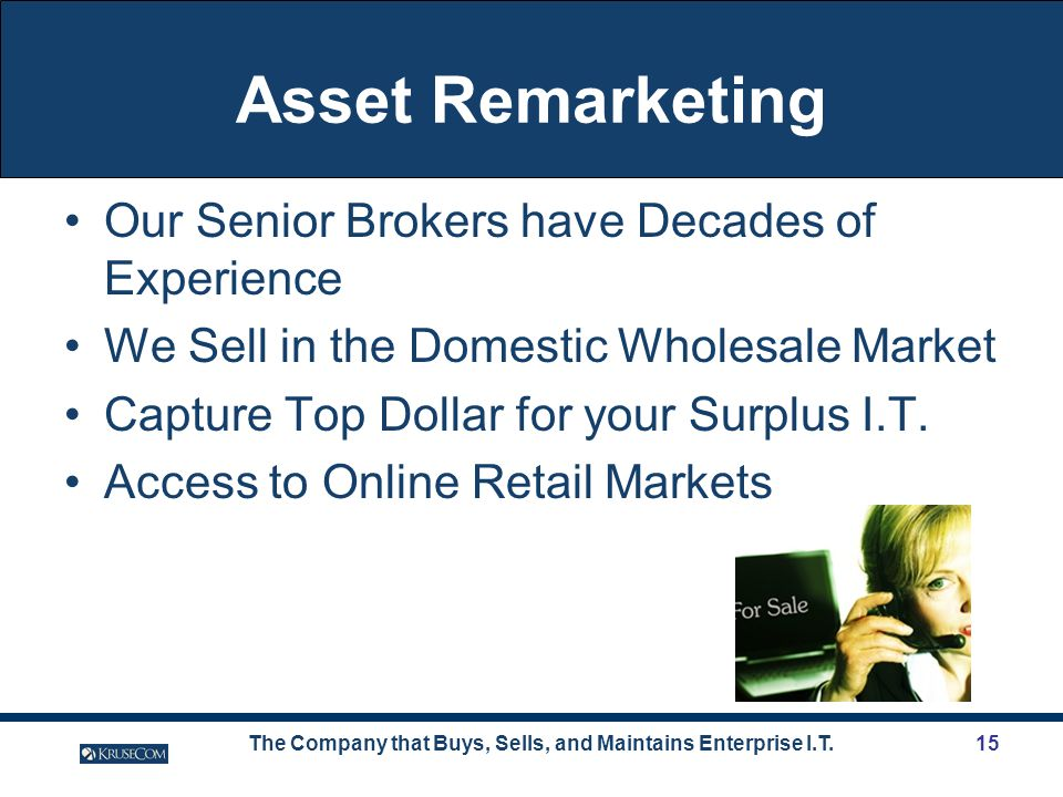 The Company that Buys, Sells, and Maintains Enterprise I.T.15 Asset Remarketing Our Senior Brokers have Decades of Experience We Sell in the Domestic Wholesale Market Capture Top Dollar for your Surplus I.T.