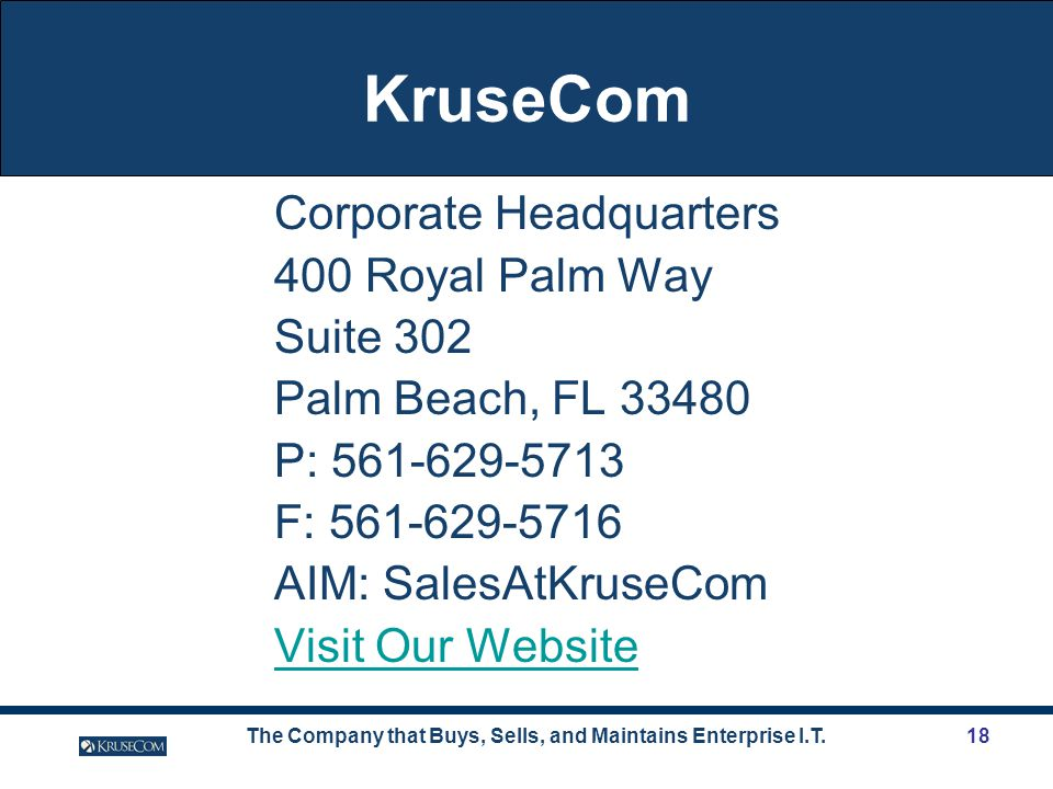 The Company that Buys, Sells, and Maintains Enterprise I.T.18 KruseCom Corporate Headquarters 400 Royal Palm Way Suite 302 Palm Beach, FL 33480 P: 561-629-5713 F: 561-629-5716 AIM: SalesAtKruseCom Visit Our Website