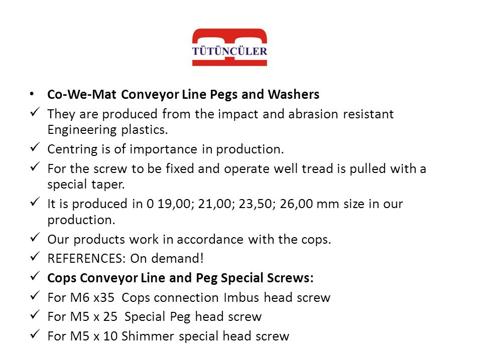 Co-We-Mat Conveyor Line Pegs and Washers They are produced from the impact and abrasion resistant Engineering plastics. Centring is of importance in p