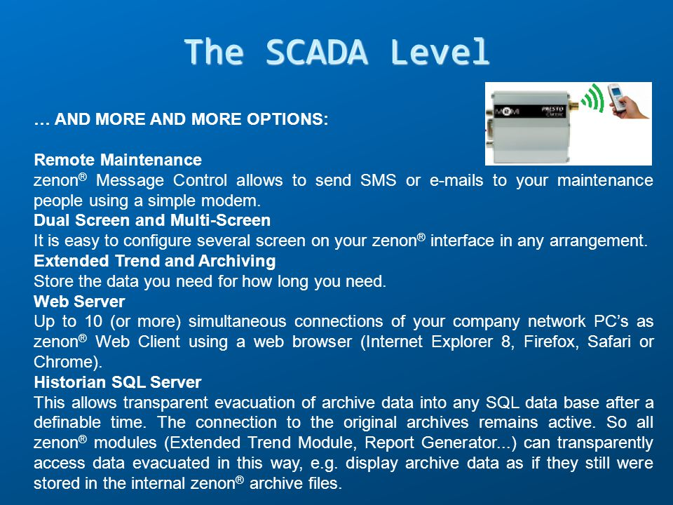 The SCADA Level … AND MORE AND MORE OPTIONS: Remote Maintenance zenon ® Message Control allows to send SMS or e-mails to your maintenance people using