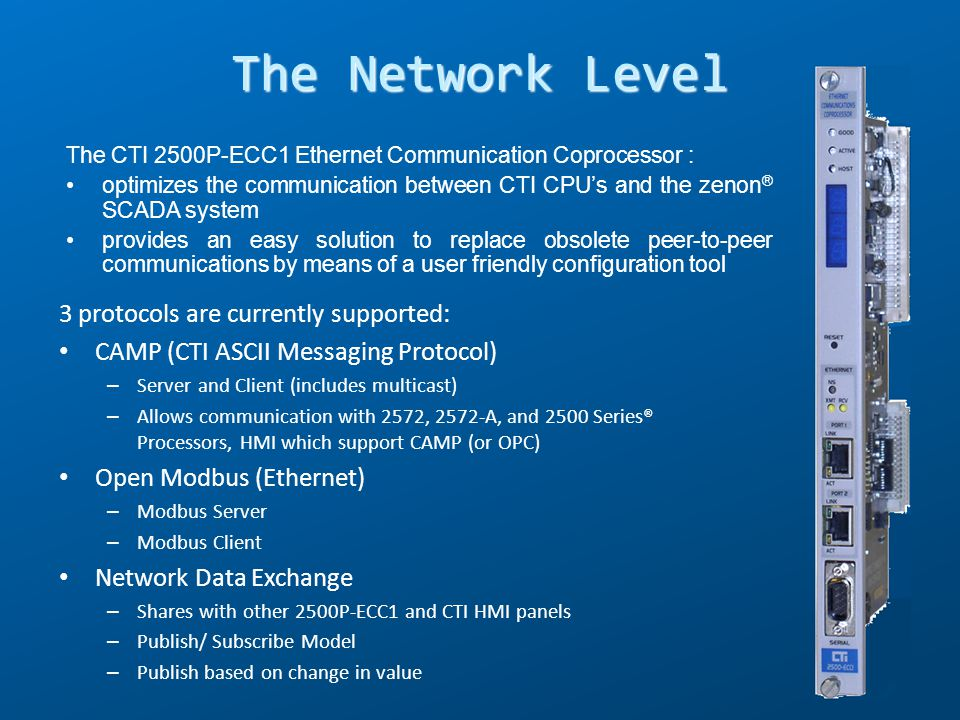 The CTI 2500P-ECC1 Ethernet Communication Coprocessor both : optimizes the communication between CTI CPUs and SCADA systems provides an easy solution to replace obsolete peer-to-peer communications by means of a user friendly configuration tool The Network Level Separate Ethernet Network to connect CTI PLCs to zenon® server PCs Separate Ethernet Network to connect zenon ® client PCs to zenon ® server PCs Possibility to merge both networks on a single Ethernet media Possibility to use optical ring network NAPA can propose the solution that suits your topology requirements, with a wide range of managed and unmanaged Ethernet switches