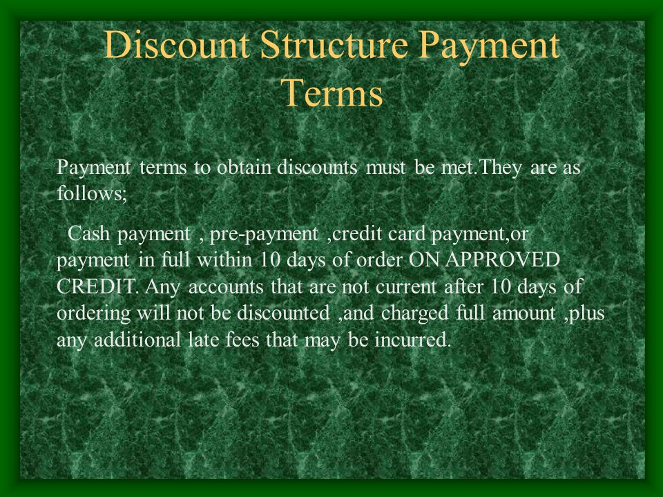 Discount Structure Payment Terms Payment terms to obtain discounts must be met.They are as follows; Cash payment, pre-payment,credit card payment,or p