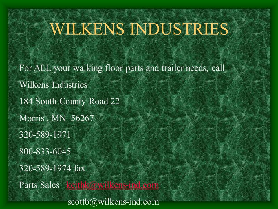 WILKENS INDUSTRIES For ALL your walking floor parts and trailer needs, call Wilkens Industries 184 South County Road 22 Morris, MN 56267 320-589-1971