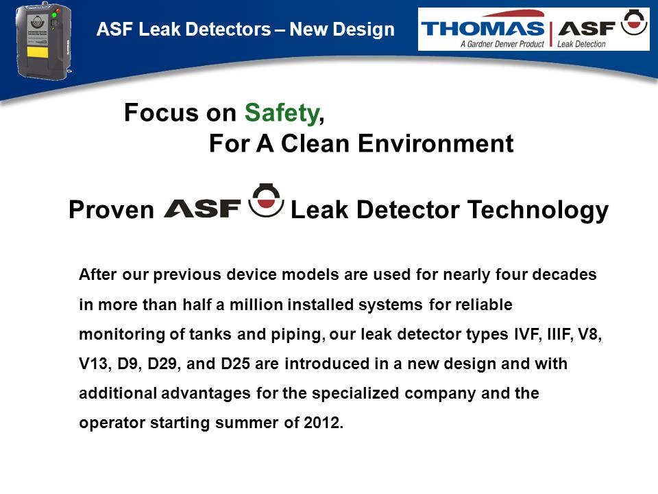 ASF Leak Detectors – New Design Präsentation neuer LAG Newsletter.ppt 1 After our previous device models are used for nearly four decades in more than half a million installed systems for reliable monitoring of tanks and piping, our leak detector types IVF, IIIF, V8, V13, D9, D29, and D25 are introduced in a new design and with additional advantages for the specialized company and the operator starting summer of 2012.