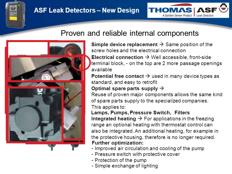 ASF Leak Detectors – New Design Präsentation neuer LAG Newsletter.ppt 7 Proven and reliable internal components Simple device replacement Same position of the screw holes and the electrical connection Electrical connection Well accessible, front-side terminal block, - on the top are 2 more passage openings available Potential free contact used in many device types as standard, and easy to retrofit - Improved air circulation and cooling of the pump Optimal spare parts supply Reuse of proven major components allows the same kind of spare parts supply to the specialized companies.