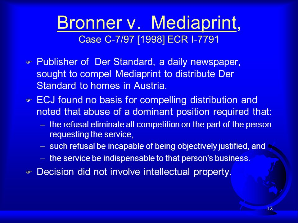 12 Bronner v. Mediaprint, Case C-7/97 [1998] ECR I-7791 F Publisher of Der Standard, a daily newspaper, sought to compel Mediaprint to distribute Der