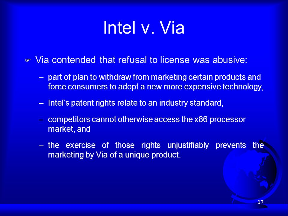 17 Intel v. Via F Via contended that refusal to license was abusive: –part of plan to withdraw from marketing certain products and force consumers to