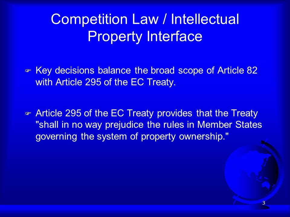 3 Competition Law / Intellectual Property Interface F Key decisions balance the broad scope of Article 82 with Article 295 of the EC Treaty. F Article