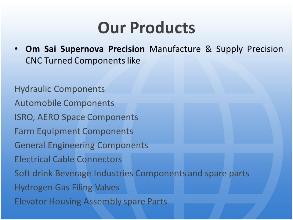 Our Products Om Sai Supernova Precision Manufacture & Supply Precision CNC Turned Components like Hydraulic Components Automobile Components ISRO, AERO Space Components Farm Equipment Components General Engineering Components Electrical Cable Connectors Soft drink Beverage Industries Components and spare parts Hydrogen Gas Filing Valves Elevator Housing Assembly spare Parts
