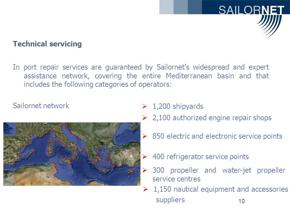 10 Technical servicing In port repair services are guaranteed by Sailornets widespread and expert assistance network, covering the entire Mediterranean basin and that includes the following categories of operators: Sailornet network 1,200 shipyards 2,100 authorized engine repair shops 850 electric and electronic service points 400 refrigerator service points 300 propeller and water-jet propeller service centres 1,150 nautical equipment and accessories suppliers