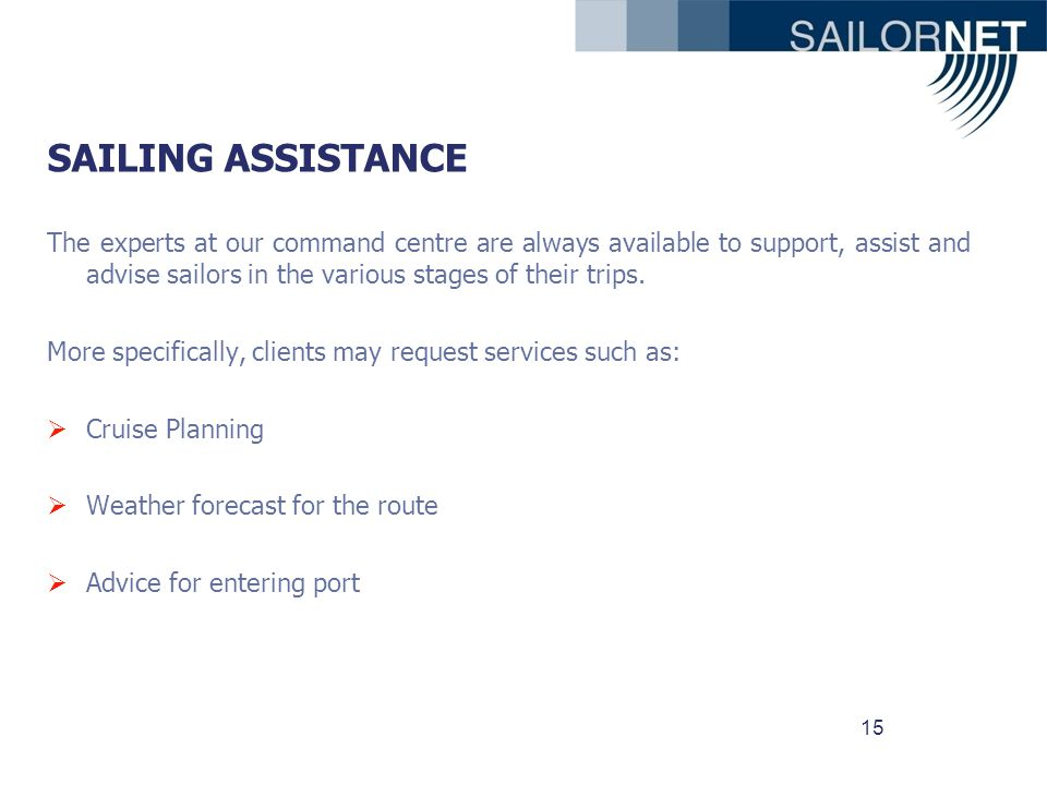 15 SAILING ASSISTANCE The experts at our command centre are always available to support, assist and advise sailors in the various stages of their trips.