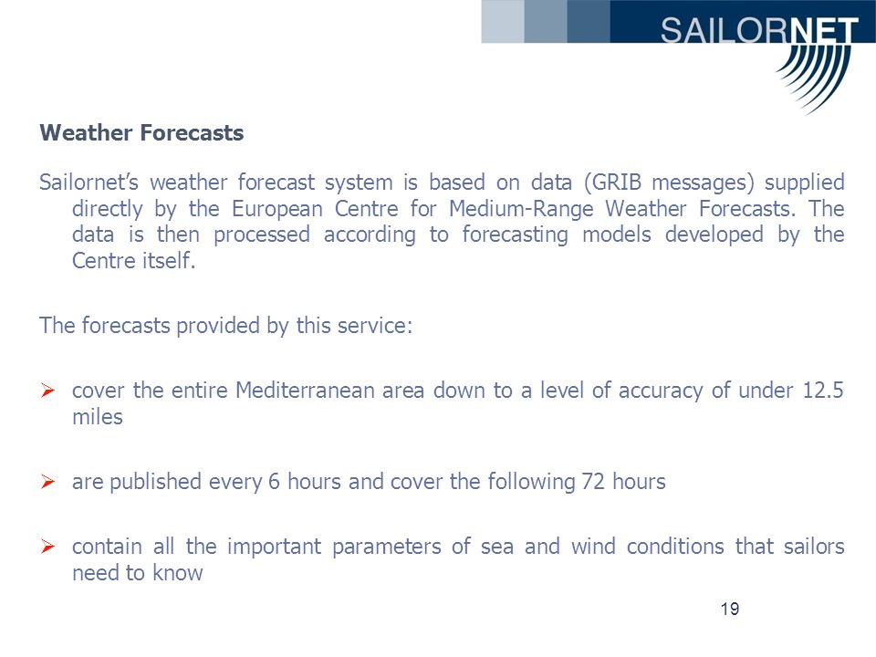 19 Weather Forecasts Sailornets weather forecast system is based on data (GRIB messages) supplied directly by the European Centre for Medium-Range Weather Forecasts.
