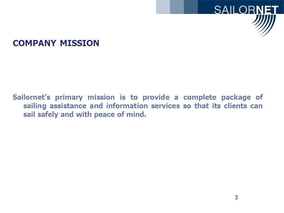 3 COMPANY MISSION Sailornets primary mission is to provide a complete package of sailing assistance and information services so that its clients can sail safely and with peace of mind.