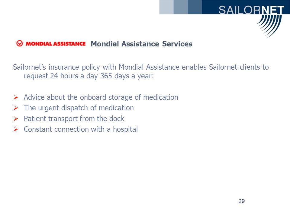 29 Mondial Assistance Services Sailornets insurance policy with Mondial Assistance enables Sailornet clients to request 24 hours a day 365 days a year: Advice about the onboard storage of medication The urgent dispatch of medication Patient transport from the dock Constant connection with a hospital