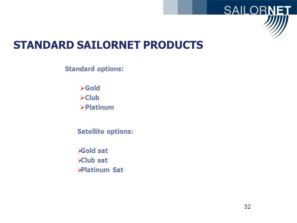 32 STANDARD SAILORNET PRODUCTS Satellite options: Gold sat Club sat Platinum Sat Standard options: Gold Club Platinum
