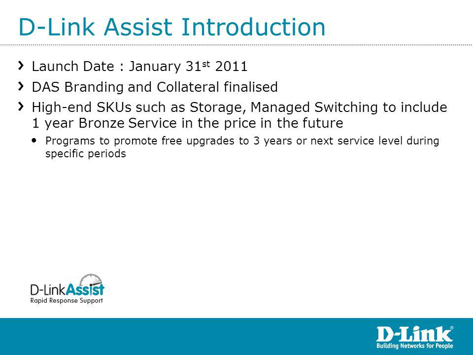 D-Link Assist Introduction Launch Date : January 31 st 2011 DAS Branding and Collateral finalised High-end SKUs such as Storage, Managed Switching to include 1 year Bronze Service in the price in the future Programs to promote free upgrades to 3 years or next service level during specific periods