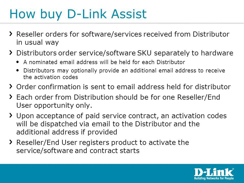 How buy D-Link Assist Reseller orders for software/services received from Distributor in usual way Distributors order service/software SKU separately to hardware A nominated email address will be held for each Distributor Distributors may optionally provide an additional email address to receive the activation codes Order confirmation is sent to email address held for distributor Each order from Distribution should be for one Reseller/End User opportunity only.