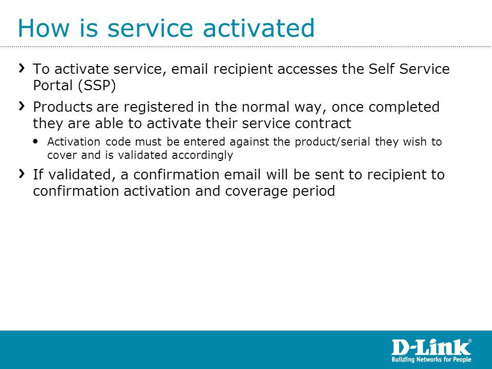 How is service activated To activate service, email recipient accesses the Self Service Portal (SSP) Products are registered in the normal way, once completed they are able to activate their service contract Activation code must be entered against the product/serial they wish to cover and is validated accordingly If validated, a confirmation email will be sent to recipient to confirmation activation and coverage period