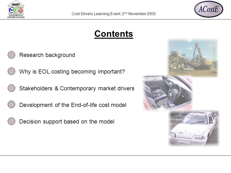 Cost Drivers Learning Event, 2 nd November 2005 Contents Research background Why is EOL costing becoming important? Stakeholders & Contemporary market