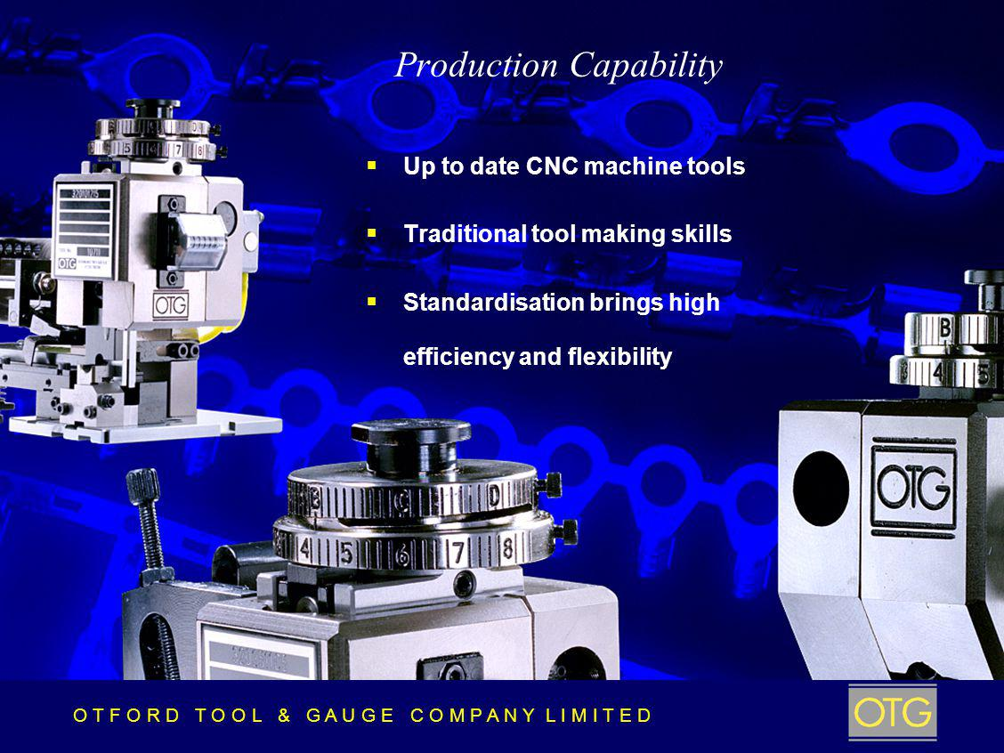 O T F O R D T O O L & G A U G E C O M P A N Y L I M I T E D Production Capability Up to date CNC machine tools Traditional tool making skills Standardisation brings high efficiency and flexibility