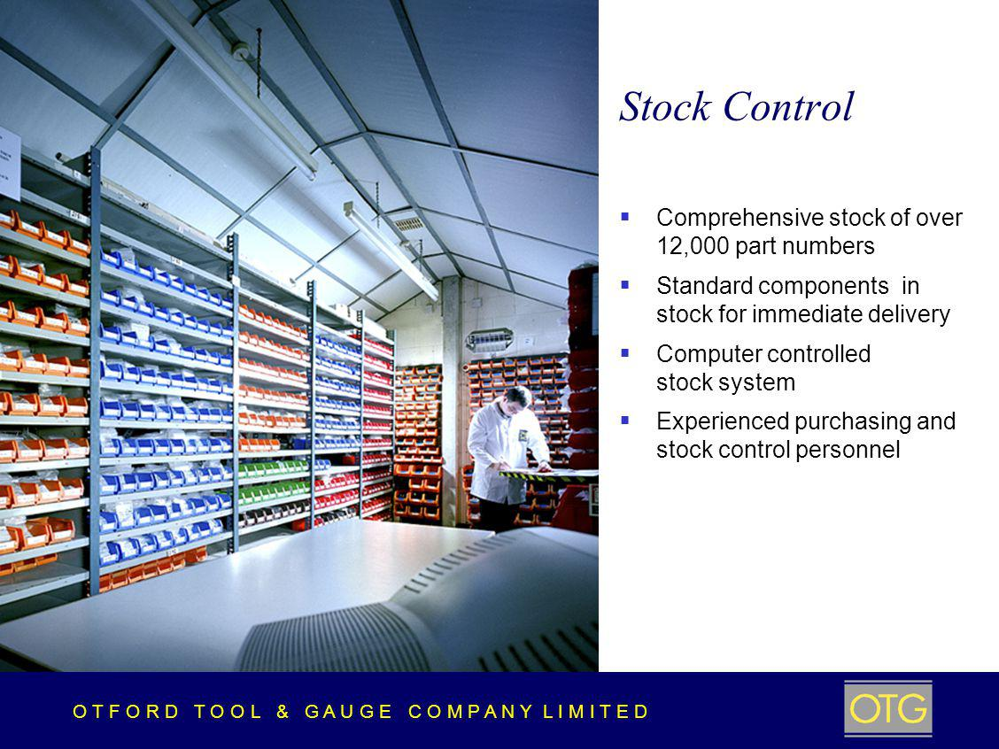 O T F O R D T O O L & G A U G E C O M P A N Y L I M I T E D Stock Control Comprehensive stock of over 12,000 part numbers Standard components in stock for immediate delivery Computer controlled stock system Experienced purchasing and stock control personnel