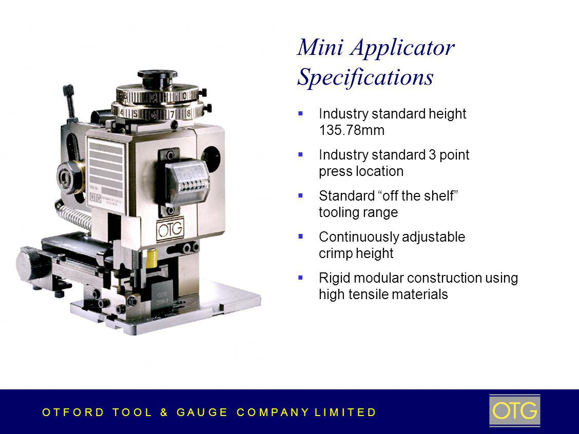 O T F O R D T O O L & G A U G E C O M P A N Y L I M I T E D Mini Applicator Specifications Industry standard height 135.78mm Industry standard 3 point press location Standard off the shelf tooling range Continuously adjustable crimp height Rigid modular construction using high tensile materials