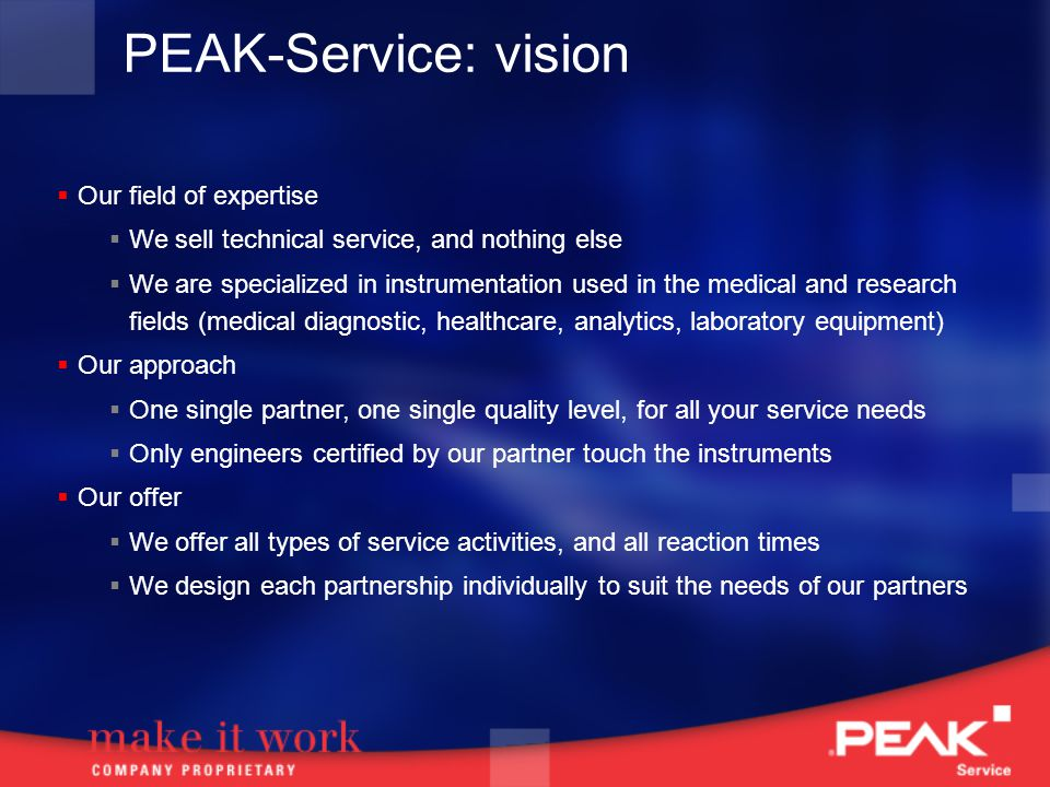 PEAK-Service: vision Our field of expertise We sell technical service, and nothing else We are specialized in instrumentation used in the medical and research fields (medical diagnostic, healthcare, analytics, laboratory equipment) Our approach One single partner, one single quality level, for all your service needs Only engineers certified by our partner touch the instruments Our offer We offer all types of service activities, and all reaction times We design each partnership individually to suit the needs of our partners