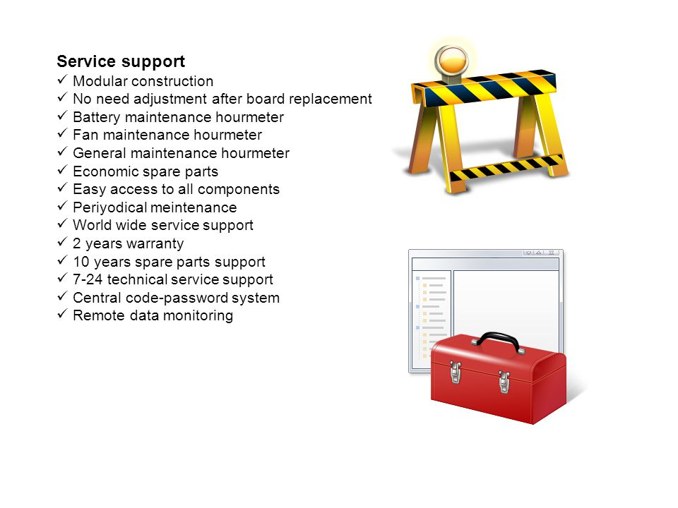 Service support Modular construction No need adjustment after board replacement Battery maintenance hourmeter Fan maintenance hourmeter General maintenance hourmeter Economic spare parts Easy access to all components Periyodical meintenance World wide service support 2 years warranty 10 years spare parts support 7-24 technical service support Central code-password system Remote data monitoring