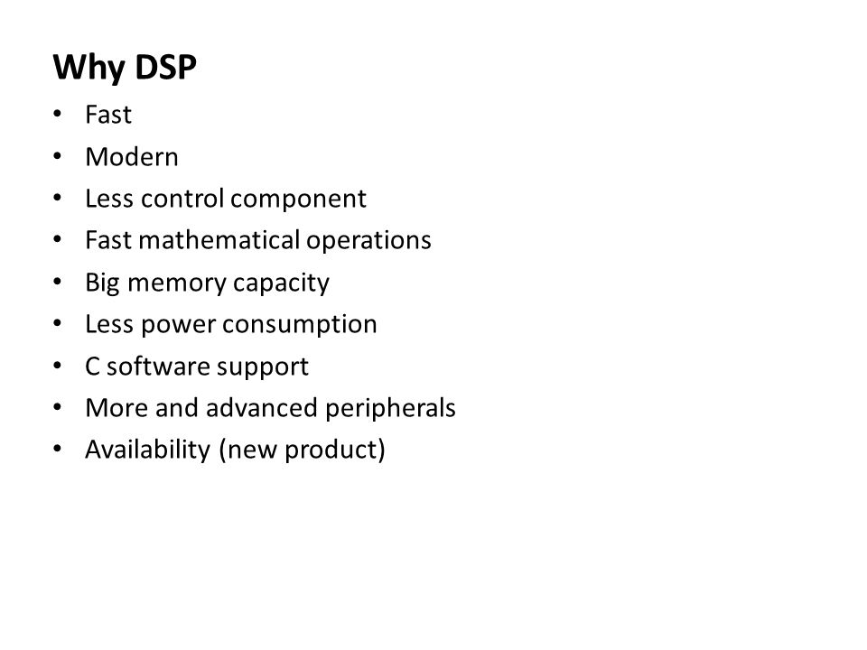 Why DSP Fast Modern Less control component Fast mathematical operations Big memory capacity Less power consumption C software support More and advanced peripherals Availability (new product)