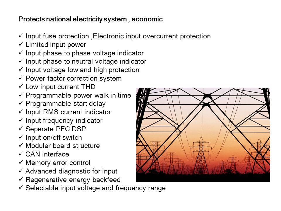 Protects national electricity system, economic Input fuse protection,Electronic input overcurrent protection Limited input power Input phase to phase voltage indicator Input phase to neutral voltage indicator Input voltage low and high protection Power factor correction system Low input current THD Programmable power walk in time Programmable start delay Input RMS current indicator Input frequency indicator Seperate PFC DSP Input on/off switch Moduler board structure CAN interface Memory error control Advanced diagnostic for input Regenerative energy backfeed Selectable input voltage and frequency range
