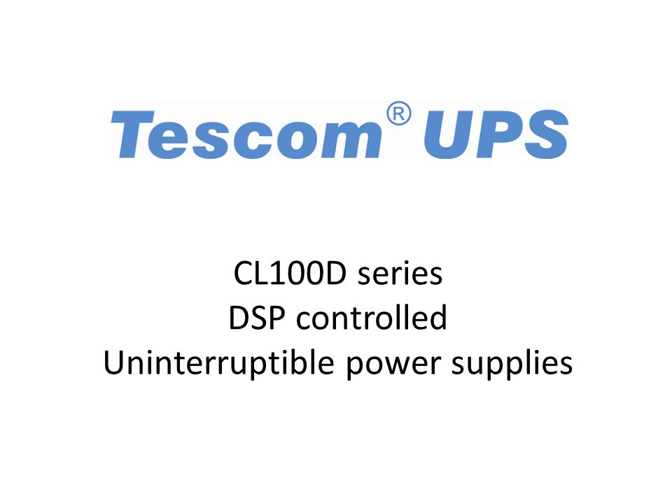 TESCOM presents CL100D series DSP controlled UPS for better performance Reliable High performance Economic Time saving First class Long life Meets requirements Advanced and modern Provides many features