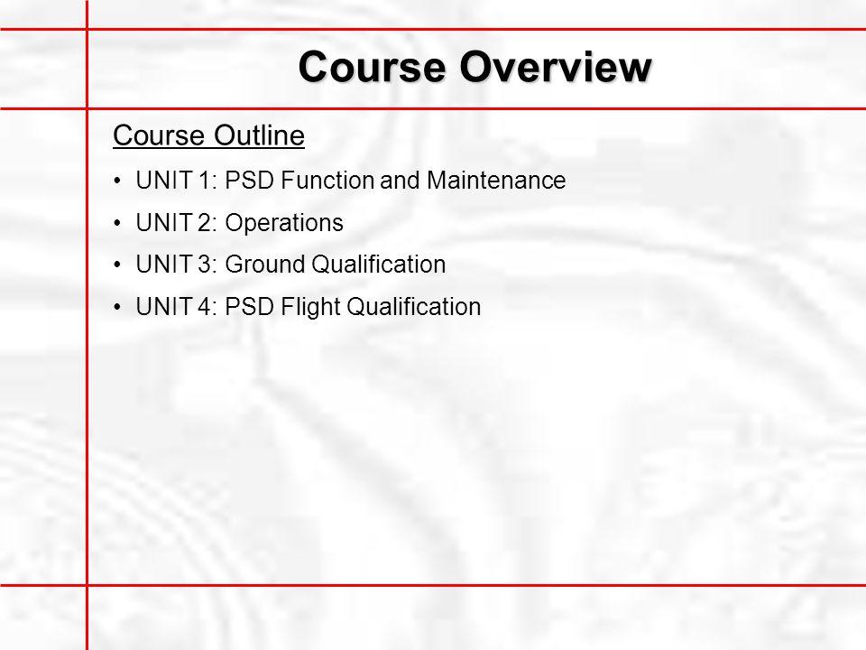 Course Overview Course Outline UNIT 1: PSD Function and Maintenance UNIT 2: Operations UNIT 3: Ground Qualification UNIT 4: PSD Flight Qualification