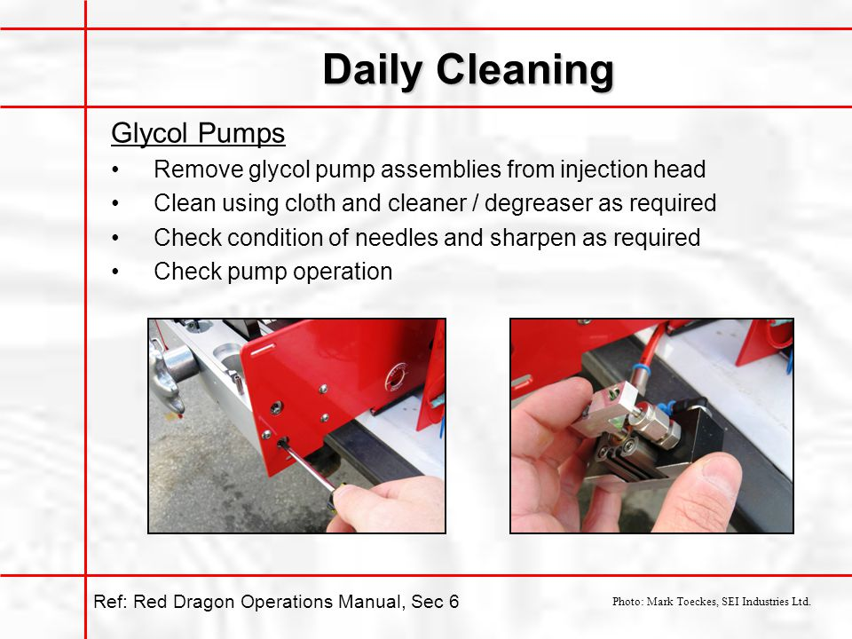 Daily Cleaning Glycol Pumps Remove glycol pump assemblies from injection head Clean using cloth and cleaner / degreaser as required Check condition of needles and sharpen as required Check pump operation Photo: Mark Toeckes, SEI Industries Ltd.