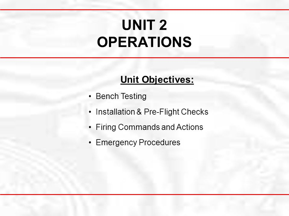 UNIT 2 OPERATIONS Unit Objectives: Bench Testing Installation & Pre-Flight Checks Firing Commands and Actions Emergency Procedures