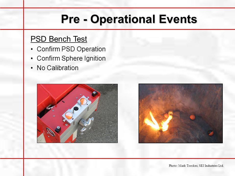 Pre - Operational Events PSD Bench Test Confirm PSD Operation Confirm Sphere Ignition No Calibration Photo: Mark Toeckes, SEI Industries Ltd.