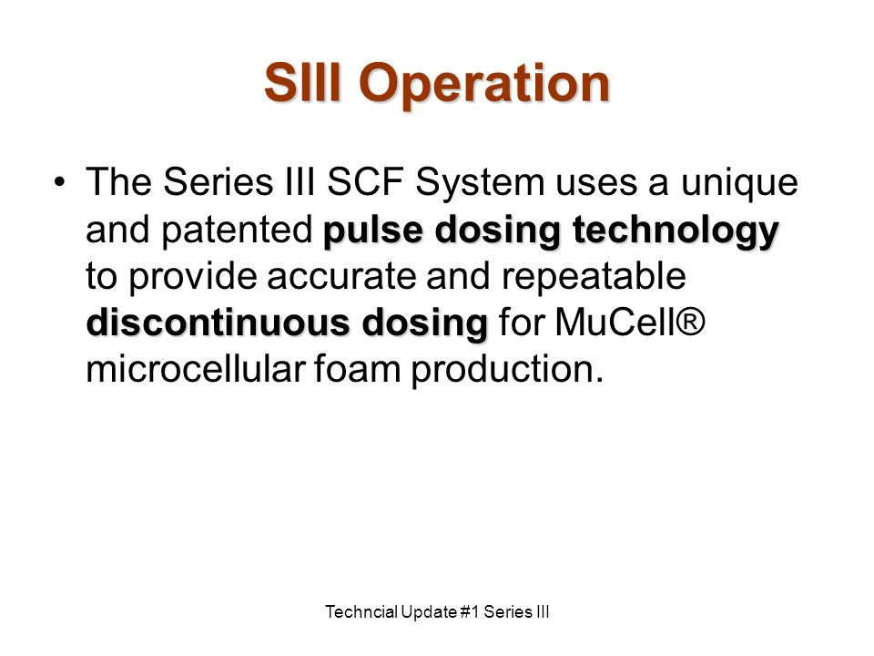 Techncial Update #1 Series III SIII Operation pulse dosing technology discontinuous dosingThe Series III SCF System uses a unique and patented pulse dosing technology to provide accurate and repeatable discontinuous dosing for MuCell® microcellular foam production.