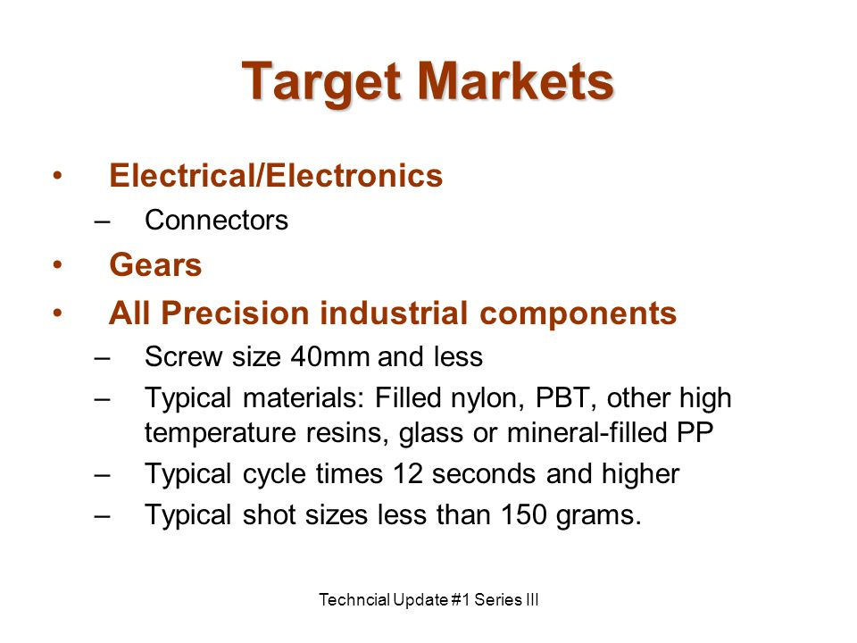 Techncial Update #1 Series III Target Markets Electrical/Electronics –Connectors Gears All Precision industrial components –Screw size 40mm and less –Typical materials: Filled nylon, PBT, other high temperature resins, glass or mineral-filled PP –Typical cycle times 12 seconds and higher –Typical shot sizes less than 150 grams.
