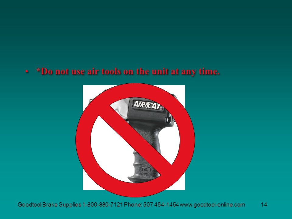 Goodtool Brake Supplies 1-800-880-7121 Phone: 507 454-1454 www.goodtool-online.com14 *Do not use air tools on the unit at any time.
