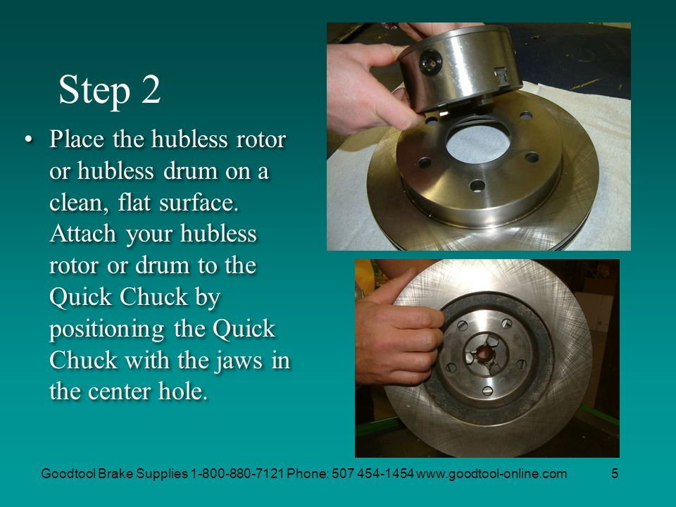 Goodtool Brake Supplies 1-800-880-7121 Phone: 507 454-1454 www.goodtool-online.com5 Step 2 Place the hubless rotor or hubless drum on a clean, flat su