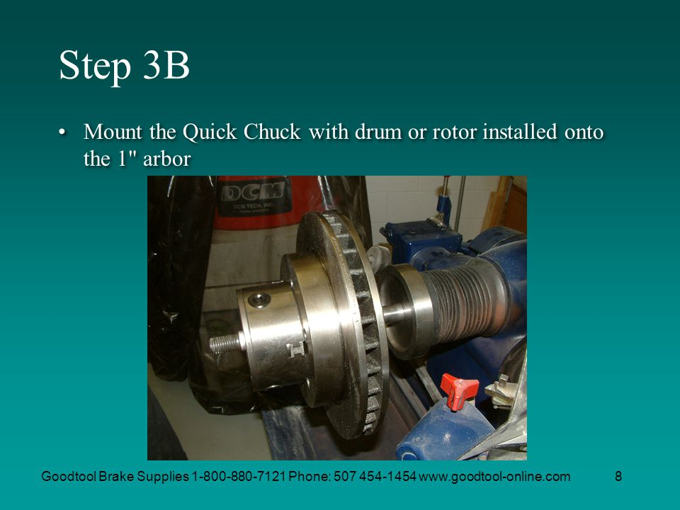 Goodtool Brake Supplies 1-800-880-7121 Phone: 507 454-1454 www.goodtool-online.com8 Step 3B Mount the Quick Chuck with drum or rotor installed onto th