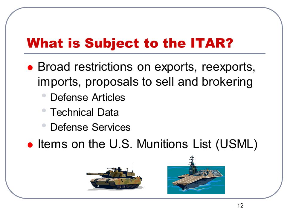 12 What is Subject to the ITAR? Broad restrictions on exports, reexports, imports, proposals to sell and brokering Defense Articles Technical Data Def