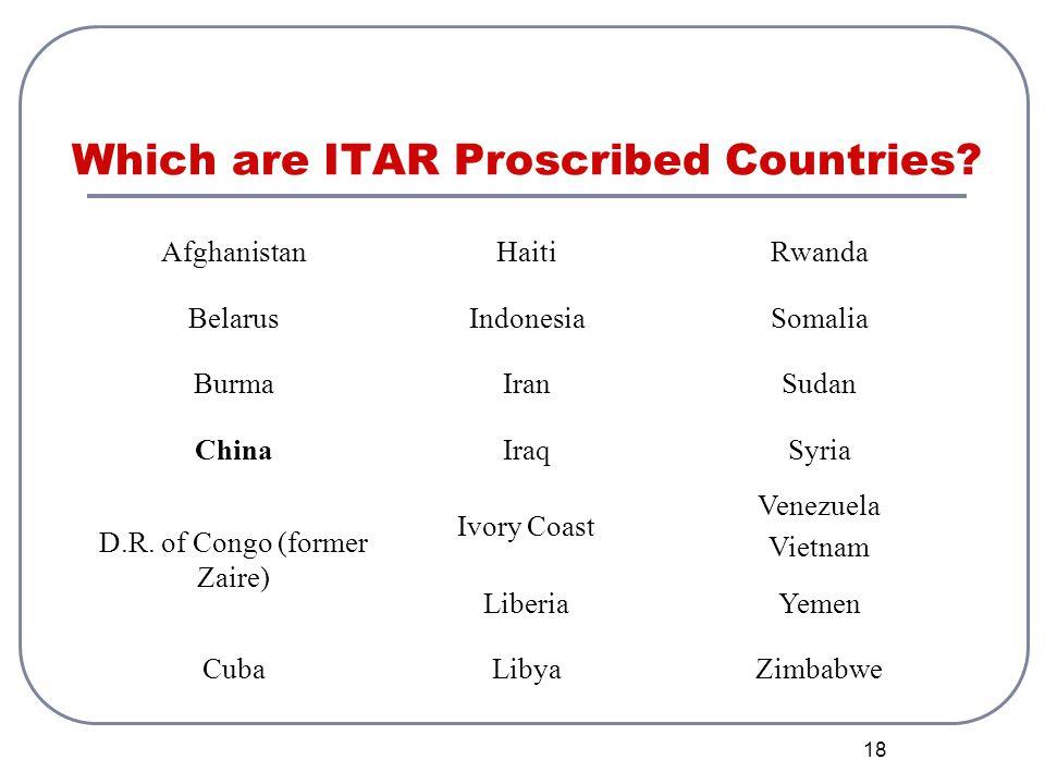 18 Which are ITAR Proscribed Countries? AfghanistanHaitiRwanda BelarusIndonesiaSomalia BurmaIranSudan ChinaIraqSyria D.R. of Congo (former Zaire) Ivor