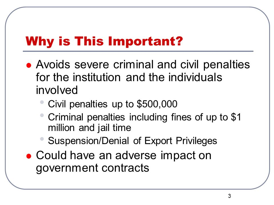 3 Why is This Important? Avoids severe criminal and civil penalties for the institution and the individuals involved Civil penalties up to $500,000 Cr