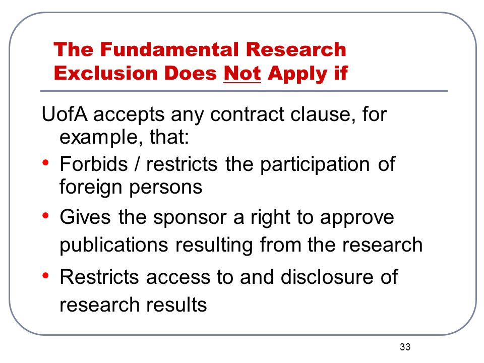33 The Fundamental Research Exclusion Does Not Apply if UofA accepts any contract clause, for example, that: Forbids / restricts the participation of