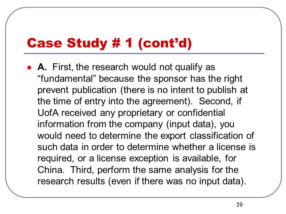 39 Case Study # 1 (contd) A. First, the research would not qualify as fundamental because the sponsor has the right prevent publication (there is no i