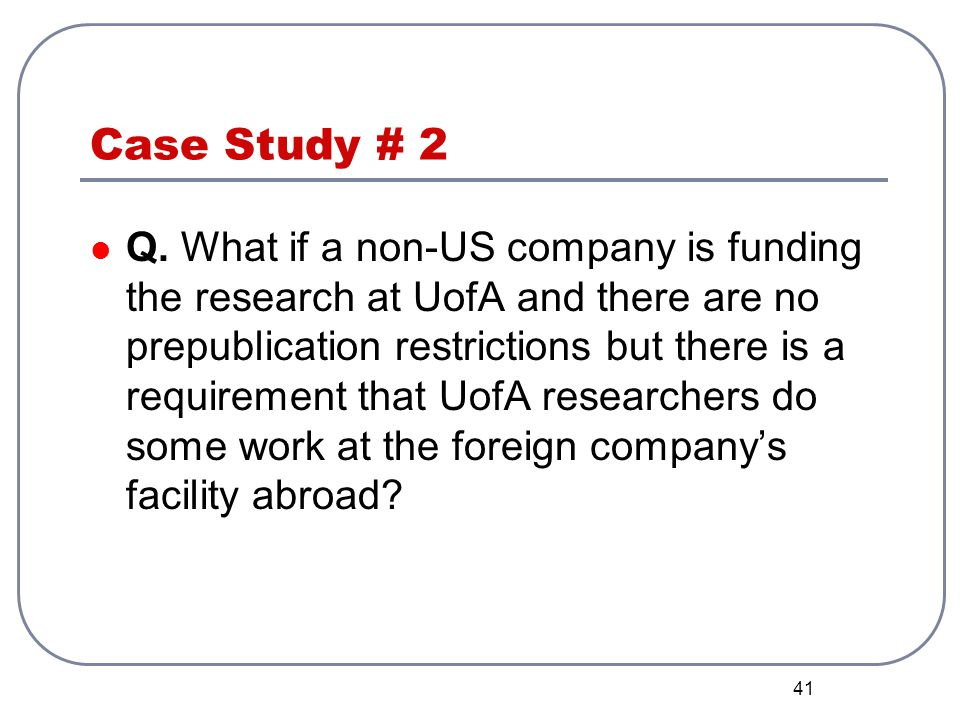 41 Case Study # 2 Q. What if a non-US company is funding the research at UofA and there are no prepublication restrictions but there is a requirement